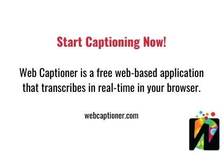 Start Captioning Now! WebCaptioner.com is a free web-based application that transcribes in real-time in your browser.